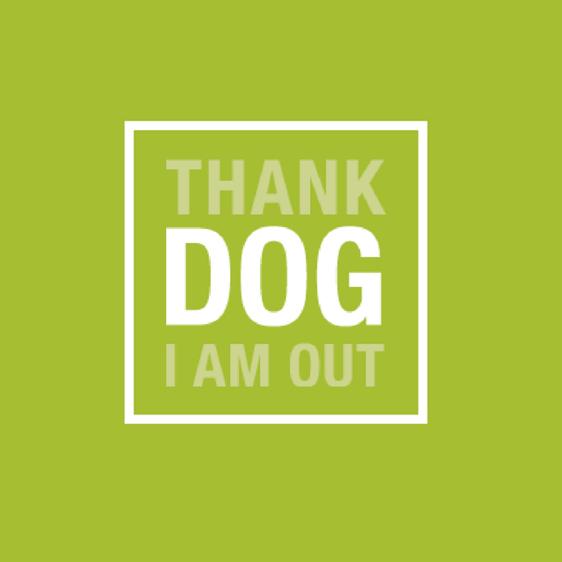 THANK DOG I AM OUT!